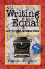 All Writing Is Not Equal: How to write anything better by Stephen Clark